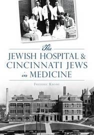 The Jewish Hospital & Cincinnati Jews in Medicine by Frederic Krome