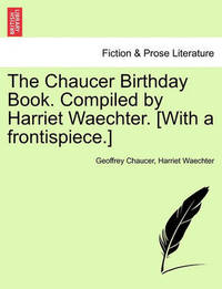 The Chaucer Birthday Book. Compiled by Harriet Waechter. [With a Frontispiece.] by Geoffrey Chaucer