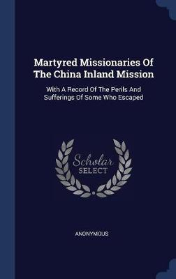 Martyred Missionaries of the China Inland Mission by * Anonymous