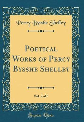 Poetical Works of Percy Bysshe Shelley, Vol. 2 of 5 (Classic Reprint) by Percy Bysshe Shelley
