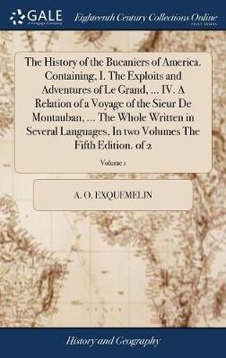 The History of the Bucaniers of America. Containing, I. the Exploits and Adventures of Le Grand, ... IV. a Relation of a Voyage of the Sieur de Montauban, ... the Whole Written in Several Languages, in Two Volumes the Fifth Edition. of 2; Volume 1 by Alexander Olivier Exquemelin