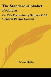 The Standard-Alphabet Problem: Or the Preliminary Subject of a General Phonic System by Robert Moffat