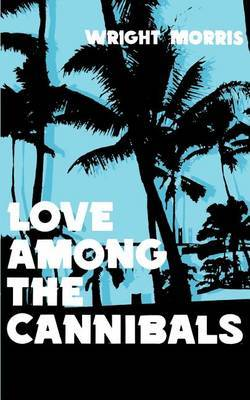 Love Among the Cannibals by Wright Morris