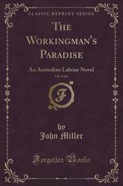 The Workingman's Paradise, Vol. 1 of 2 by John Miller