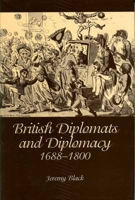 British Diplomats and Diplomacy, 1688-1800 by Jeremy Black