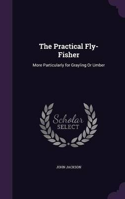 The Practical Fly-Fisher by John Jackson