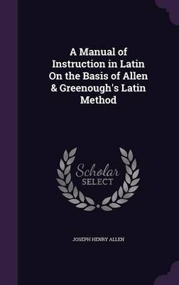 A Manual of Instruction in Latin on the Basis of Allen & Greenough's Latin Method by Joseph Henry Allen image