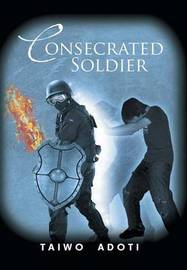 Consecrated Soldier by Taiwo Adoti
