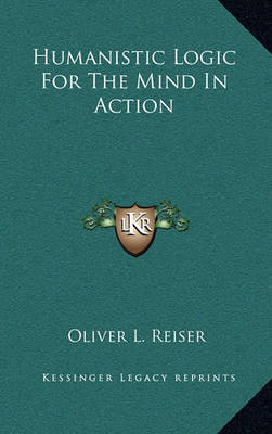 Humanistic Logic for the Mind in Action by Oliver L Reiser