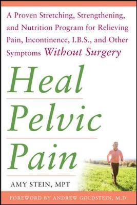 Heal Pelvic Pain: The Proven Stretching, Strengthening, and Nutrition Program for Relieving Pain, Incontinence,& I.B.S, and Other Symptoms Without Surgery by Amy E. Stein
