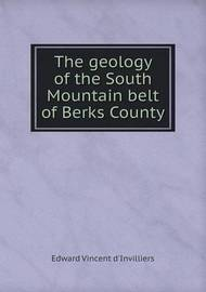 The Geology of the South Mountain Belt of Berks County by Edward Vincent D'Invilliers