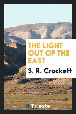 The Light Out of the East by S.R. Crockett