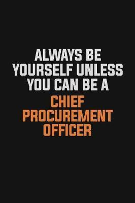 Always Be Yourself Unless You Can Be A Chief Procurement officer by Camila Cooper