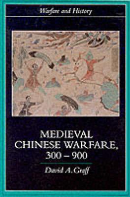 Medieval Chinese Warfare 300-900 by David A Graff