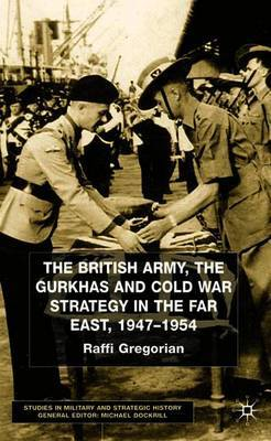 The British Army, the Gurkhas and Cold War Strategy in the Far East, 1947-1954 by Raffi Gregorian image