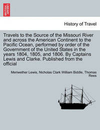 Travels to the Source of the Missouri River and Across the American Continent to the Pacific Ocean, Performed by Order of the Government of the United States in the Years 1804, 1805, and 1806. Vol. I. a New Edition, in Three Volumes. by Meriwether Lewis
