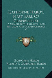 Gathorne Hardy, First Earl of Cranbrooke: A Memoir with Extracts from His Diary and Correspondence V2 by Gathorne Hardy