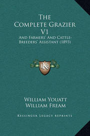 The Complete Grazier V1: And Farmers' and Cattle-Breeders' Assistant (1893) by William Youatt