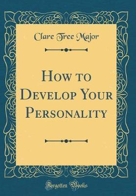 How to Develop Your Personality (Classic Reprint) by Clare Tree Major