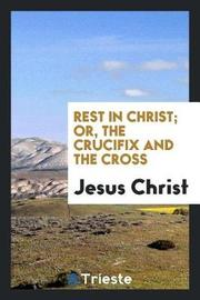 Rest in Christ; Or, the Crucifix and the Cross by Jesus Christ image
