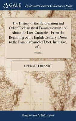 The History of the Reformation and Other Ecclesiastical Transactions in and about the Low-Countries, from the Beginning of the Eighth Century, Down to the Famous Synod of Dort, Inclusive. of 4; Volume 1 by Geeraert Brandt image