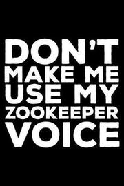 Don't Make Me Use My Zookeeper Voice by Creative Juices Publishing