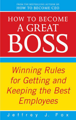 How to Become a Great Boss: Winning Rules for Getting and Keeping the Best Employees by Jeffrey J Fox