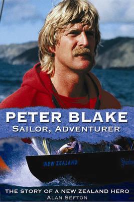 Peter Blake Sailor, Adventurer: The Story of a New Zealand Hero by Alan Sefton