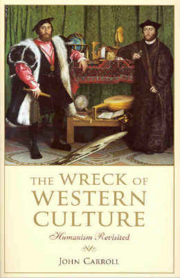 The Wreck of Western Culture: Humanism Revisited by John Carroll