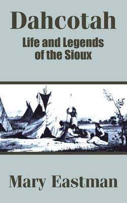 Dahcotah: Life and Legends of the Sioux by Mary Eastman