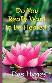 Do You Really Want to be Healed? by Des Hynes