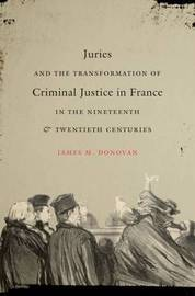 Juries and the Transformation of Criminal Justice in France in the Nineteenth and Twentieth Centuries by James M. Donovan image