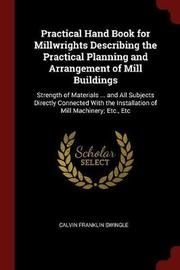 Practical Hand Book for Millwrights Describing the Practical Planning and Arrangement of Mill Buildings by Calvin Franklin Swingle