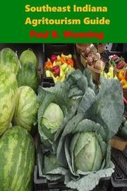 Southeast Indiana Agritourism Guide by Paul R Wonning