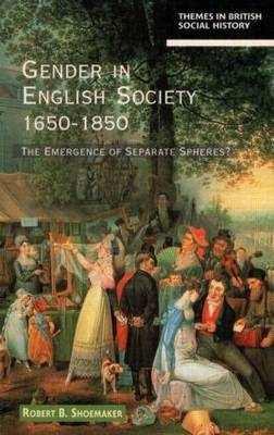 Gender in English Society 1650-1850 by Robert B. Shoemaker