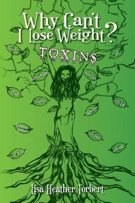 Why Can't I Lose Weight? Toxins: Curing 18 Diseases My Doctors Couldn't with a 35 Pound Weight Loss! Learn about Hormones, Adrenals, Infections, Toxic Fat and Toxic Teeth. by Lisa Heather Torbert image