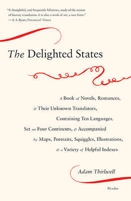 The Delighted States: A Book of Novels, Romances, & Their Unknown Translators, Containing Ten Languages, Set on Four Continents, & Accompanied by Maps, Portraits, Squiggles, Illustrations, & a Variety of Helpful Indexes by Adam Thirlwell