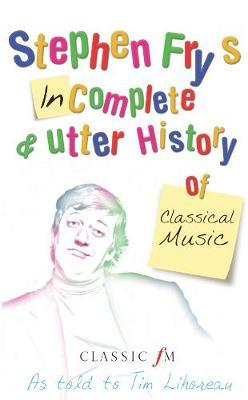 Stephen Fry's Incomplete and Utter History of Classical Music by Tim Lihoreau
