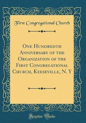 One Hundredth Anniversary of the Organization of the First Congregational Church, Keeseville, N. y (Classic Reprint) by First Congregational Church image