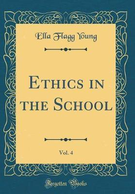 Ethics in the School, Vol. 4 (Classic Reprint) by Ella (Flagg) Young