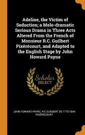 Adeline, the Victim of Seduction; A Melo-Dramatic Serious Drama in Three Acts Altered from the French of Monsieur R.C. Guilbert Pix r court, and Adapted to the English Stage by John Howard Payne by John Howard Payne