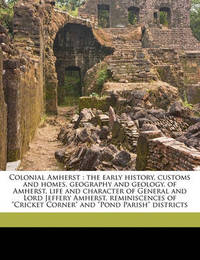 "Colonial Amherst: The Early History, Customs and Homes, Geography and Geology, of Amherst, Life and Character of General and Lord Jeffery Amherst, Reminiscences of ""Cricket Corner"" and ""Pond Parish"" Districts by Emma P Boylston Locke"