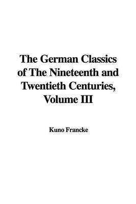 The German Classics of the Nineteenth and Twentieth Centuries, Volume III by Kuno Francke image