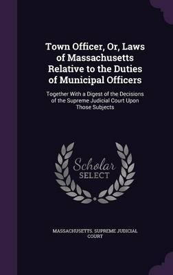 Town Officer, Or, Laws of Massachusetts Relative to the Duties of Municipal Officers
