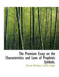 The Premium Essay on the Characteristics and Laws of Prophetic Symbols. by Edward Winthrop