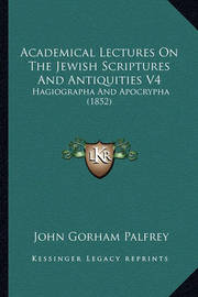 Academical Lectures on the Jewish Scriptures and Antiquities V4: Hagiographa and Apocrypha (1852) by John Gorham Palfrey