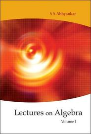 Lectures On Algebra - Volume 1 by Shreeram Shankar Abhyankar