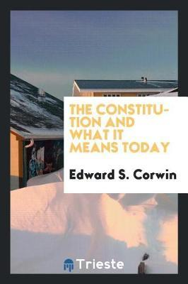 The Constitution and What It Means Today by Edward S Corwin