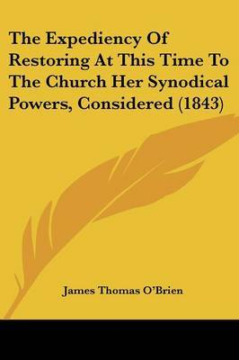 The Expediency Of Restoring At This Time To The Church Her Synodical Powers, Considered (1843) by James Thomas O'Brien image