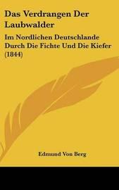 Das Verdrangen Der Laubwalder: Im Nordlichen Deutschlande Durch Die Fichte Und Die Kiefer (1844) by Edmund Von Berg image